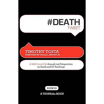 Deathtweet Book01 A Well Lived Life Through 140 Perspectives on Death and Its Teachings by Tosta & Timothy