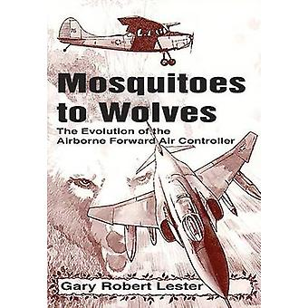 Mosquitoes to Wolves The Evolution of the Forward Air Controller by Lester & Gary Robert