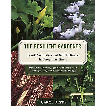 The Resilient Gardener  Food Production and SelfReliance in Uncertain Times by Carol Deppe