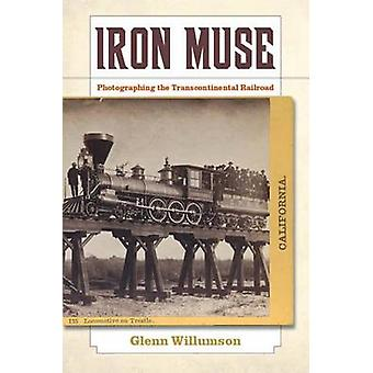 Iron Muse - Photographing the Transcontinental Railroad by Glenn Willu