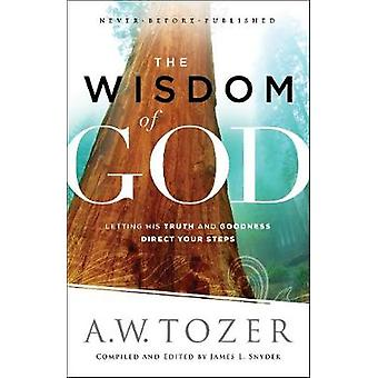 The Wisdom of God  Letting His Truth and Goodness Direct Your Steps by A W Tozer & Compiled by James L Snyder