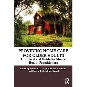 Providing Home Care for Older Adults by Edited by Danielle L Terry & Edited by Michelle E Mlinac & Edited by Pamela L Steadman Wood