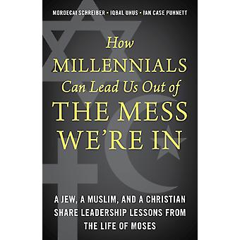 How Millennials Can Lead Us Out of the Mess Were In by Mordecai SchreiberIqbal UnusIan Case Punnett