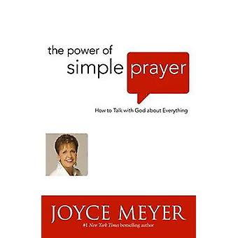 The Power of Simple Prayer - How to Talk to God About Everything by Jo