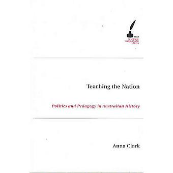 Teaching the Nation - Politics and Pedagogy in Australian History by A