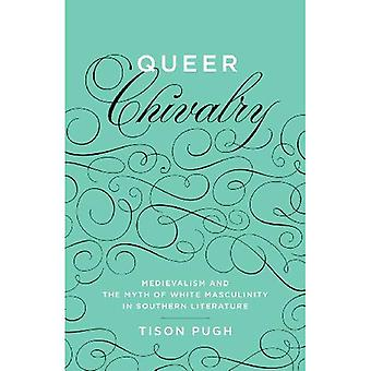 Queer Chivalry: Medievalism and the Myth of White Masculinity in Southern Literature (Southern Literary Studies)