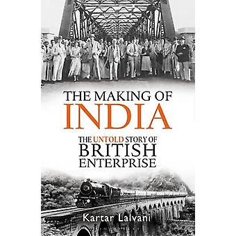The Making of India - The Untold Story of British Enterprise by Kartar