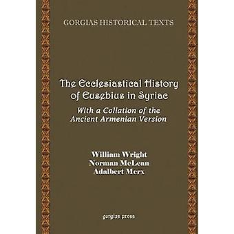 The Ecclesiastical History of Eusebius in Syriac with a Collation of the Ancient Armenian Version by Wright & William