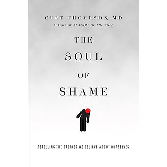 Curt Thompson: The Soul of Shame Retelling the Stories We Believe About Ourselves