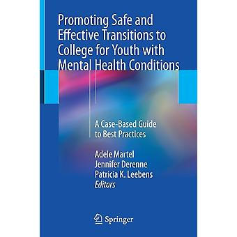 Promoting Safe and Effective Transitions to College for Youth with Mental Health Conditions  A CaseBased Guide to Best Practices by Edited by Adele Martel & Edited by Jennifer Derenne & Edited by Patricia K Leebens