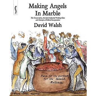 Making Angels in Marble The Conservatives the Early Industrial Working Class and Attempts at Political Incorporation by Walsh & David
