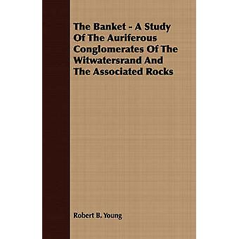 The Banket  A Study Of The Auriferous Conglomerates Of The Witwatersrand And The Associated Rocks by Young & Robert B.