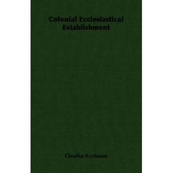 Colonial Ecclesiastical Establishment by Buchanan & Claudius