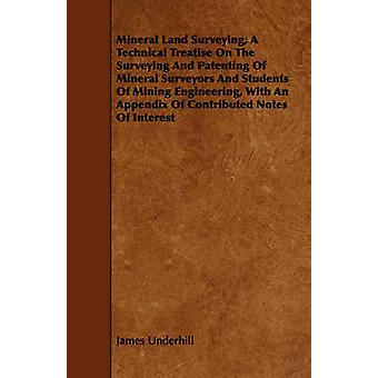 Mineral Land Surveying A Technical Treatise On The Surveying And Patenting Of Mineral Surveyors And Students Of Mining Engineering With An Appendix Of Contributed Notes Of Interest by Underhill & James