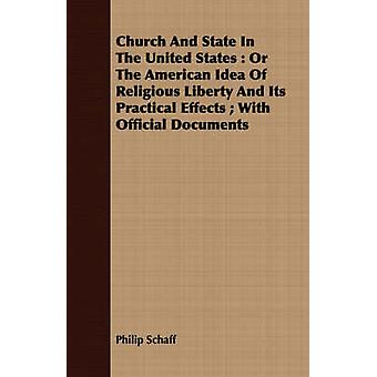 Church And State In The United States  Or The American Idea Of Religious Liberty And Its Practical Effects  With Official Documents by Schaff & Philip