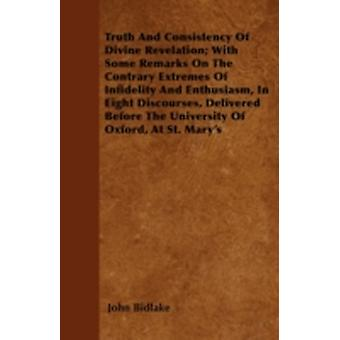 Truth And Consistency Of Divine Revelation With Some Remarks On The Contrary Extremes Of Infidelity And Enthusiasm In Eight Discourses Delivered Before The University Of Oxford At St. Marys by Bidlake & John