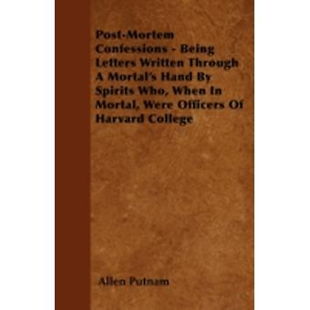 PostMortem Confessions  Being Letters Written Through A Mortals Hand By Spirits Who When In Mortal Were Officers Of Harvard College by Putnam & Allen