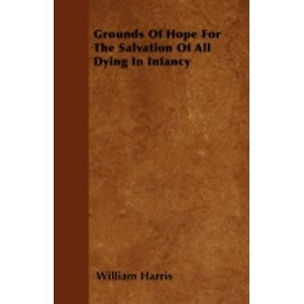 Grounds Of Hope For The Salvation Of All Dying In Infancy by Harris & William