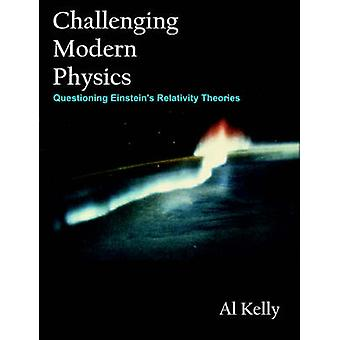 Challenging Modern Physics Questioning Einsteins Relativity Theories by Kelly & Al