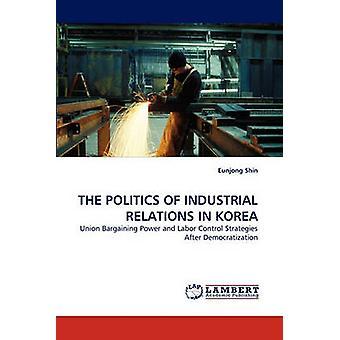 The Politics of Industrial Relations in Korea by Shin & Eunjong