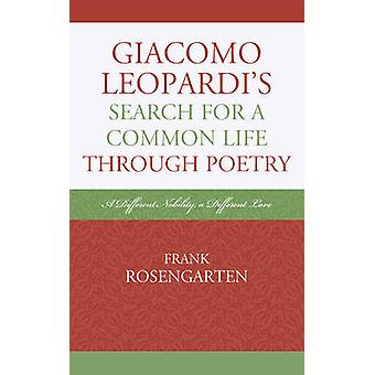 Giacomo Leopardis Search for a Common Life Through Poetry A Different Nobility a Different Love by Rosengarten & Frank
