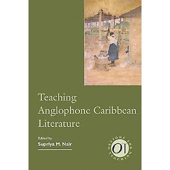 Teaching Anglophone Caribbean Literature by Supriya M. Nair - 9781603
