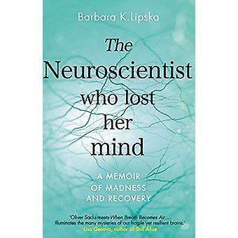 The Neuroscientist Who Lost Her Mind - A Memoir of Madness and Recover