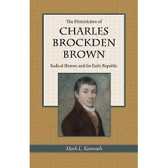 The Historicism of Charles Brockden Brown - Radical History and the Ea