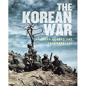 The Korean War - The Fight Across the 38th Parallel by Jeremy P. Maxwe