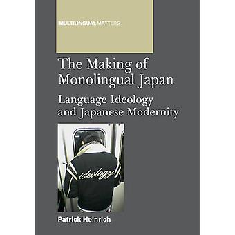 The Making of Monolingual Japan - Language Ideology and Japanese Moder