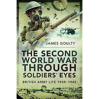 Second World War Through Soldiers Eyes by James Goulty