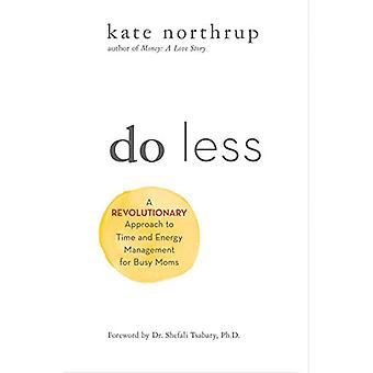 Do Less - A Revolutionary Approach to Time and Energy Management for A