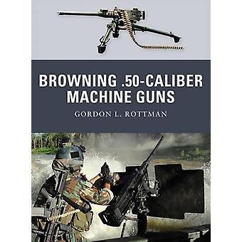 Browning .50 Caliber Konekiväärit tekijäLtä Gordon L. Rottman