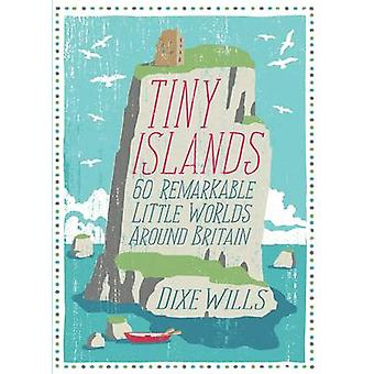 Tiny Islands - 60 Remarkable Little Worlds Around Britain by Dixe Will