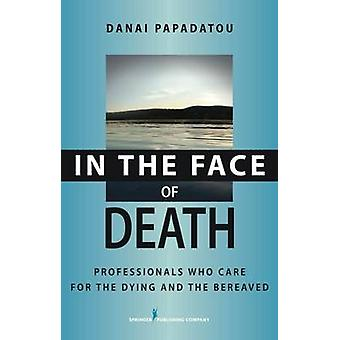 In the Face of Death Professionals Who Care for the Dying and the Bereaved by Papadatou & Danai