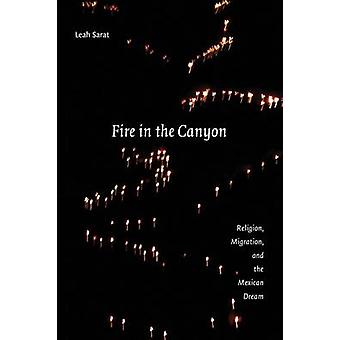 Fire in the Canyon  Religion Migration and the Mexican Dream by Leah M Sarat
