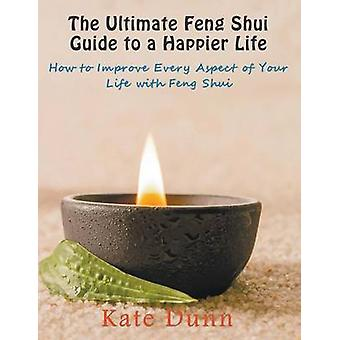 The Ultimate Feng Shui Guide to a Happier Life How to Improve Every Aspect of Your Life with Feng Shui by Dunn & Kate