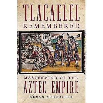 Tlacaelel Remembered - MasterMind of the Aztec Empire by Susan Schroed