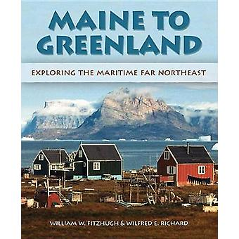 Maine to Greenland - Exploring the Maritime Far Northeast by Wilfred E