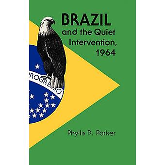 Brazil and the Quiet Intervention - 1964 by Phyllis R. Parker - 97802
