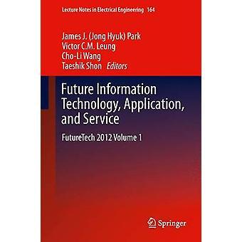 Tulevaisuuden tieto tekniikka sovellus ja palvelu FutureTech 2012 tilavuus 1 puiston & James Jong Hyuk