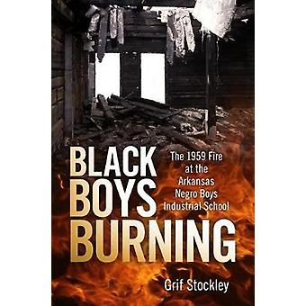 Black Boys Burning  The 1959 Fire at the Arkansas Negro Boys Industrial School by Grif Stockley