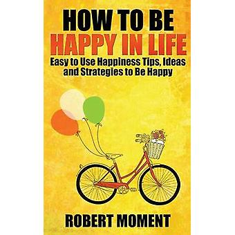 How to Be Happy in Life Easy to  Use Happiness Tips Ideas and Strategies to Be Happy by Moment & Robert
