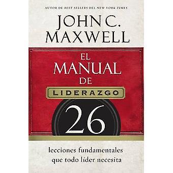El manual de liderazgo 26 lecciones fundamentales que todo lder necesita by Maxwell & John C.