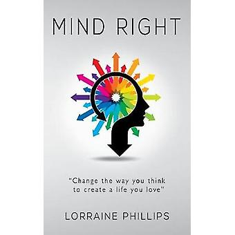 Mind Right Change the Way You Think to Create a Life You Love by Phillips & Lorraine