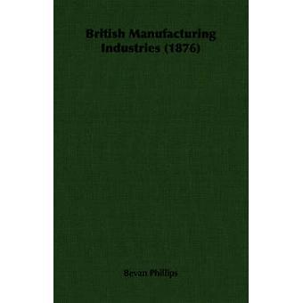 British Manufacturing Industries 1876 by Phillips & Bevan