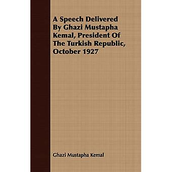 A Speech Delivered By Ghazi Mustapha Kemal President Of The Turkish Republic October 1927 by Kemal & Ghazi Mustapha