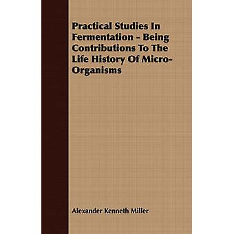 Practical Studies in Fermentation  Being Contributions to the Life History of MicroOrganisms by Miller & Alexander Kenneth