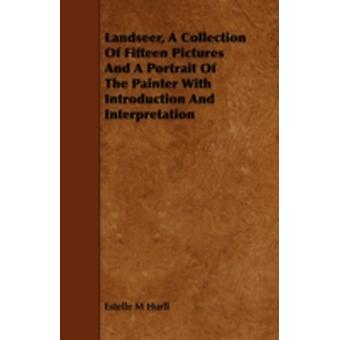 Landseer a Collection of Fifteen Pictures and a Portrait of the Painter with Introduction and Interpretation by Hurll & Estelle M.