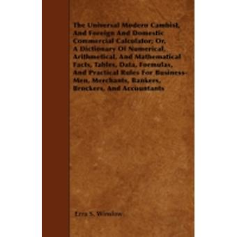 The Universal Modern Cambist And Foreign And Domestic Commercial Calculator Or A Dictionary Of Numerical Arithmetical And Mathematical Facts Tables Data Formulas And Practical Rules For Busin by Winslow & Ezra S.